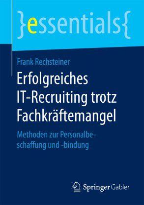 """Frank Rechsteiner: """"Erfolgreiches IT-Recruiting trotz Fachkräftemangel"""", Springer Gabler, ISBN 978-3-658-13157-9"""