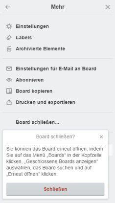 Über die Befehlsfolge Menü anzeigen/Mehr/Board schließen/Schließen erreichen Sie, dass ein Board nicht mehr angezeigt, aber archiviert wird.