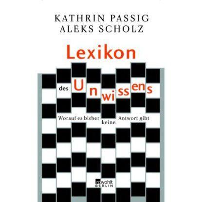 Kathrin Passig / Aleks Scholz: Lexikon des Unwissens. Worauf es bisher keine Antworten gibt. Rowohlt Verlag, Reinbek 2007, 256 Seiten, 16.90 Euro. ISBN 978-3-87134-569-2