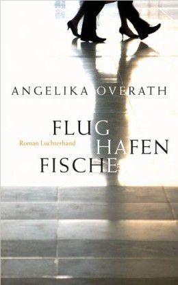 Flughafenfische, Angelika Overath, Luchterhand Literaturverlag, 5/2009, 176 Seiten; 17,95 Euro